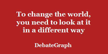To change the world, you need to look at it in a different way – DebateGraph